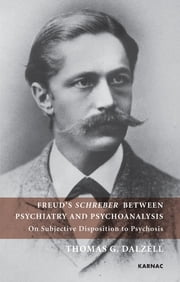 Freud's Schreber Between Psychiatry and Psychoanalysis - On Subjective Disposition to Psychosis ebook by Thomas Dalzell