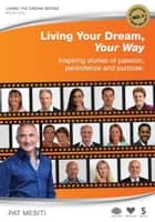 Living Your Dream, Your Way - Inspiring stories of passion, persistence and purpose ebook by Pat Mesiti