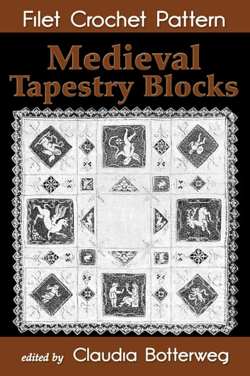 Medieval Tapestry Blocks Filet Crochet Pattern - Complete Instructions and Chart ebook by Claudia Botterweg,Emma L. Boardman