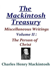 The Mackintosh Treasury - Miscellaneous Writings - Volume II: The Person of Christ ebook by Charles Henry Mackintosh
