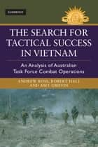 The Search for Tactical Success in Vietnam - An Analysis of Australian Task Force Combat Operations ebook by Andrew Ross, Amy Griffin, Robert Hall