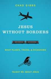 Jesus without Borders - What Planes, Trains, and Rickshaws Taught Me about Jesus ebook by Chad Gibbs