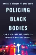 Policing Black Bodies - How Black Lives Are Surveilled and How to Work for Change ebook by Earl Smith, Angela J. Hattery