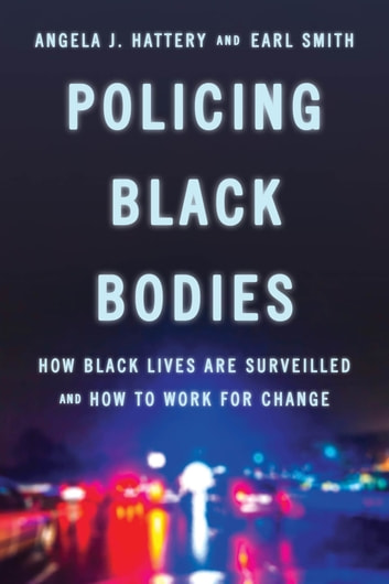 Policing Black Bodies - How Black Lives Are Surveilled and How to Work for Change ebook by Earl Smith,Angela J. Hattery