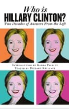 Who is Hillary Clinton? Two Decades of Answers from the Left ebook by Introduction by Katha Pollitt, Edited by Richard Kreitner