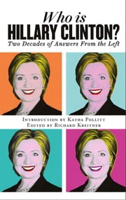 Who is Hillary Clinton? Two Decades of Answers from the Left ebook by Introduction by Katha Pollitt,Edited by Richard Kreitner