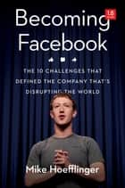 Becoming Facebook - The 10 Challenges That Defined the Company that's Disrupting the World ebook by Mike Hoefflinger