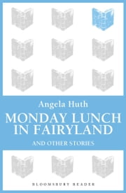 Monday Lunch in Fairyland and Other Stories ebook by Angela Huth