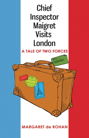 Chief Inspector Maigret Visits London - A tale of two forces ebook by Margaret de Rohan