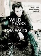 Wild Years - The Music and Myth of Tom Waits ebook door Jay S. Jacobs