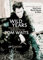 Wild Years - The Music and Myth of Tom Waits ebook by Jay S. Jacobs