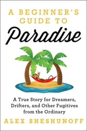 A Beginner's Guide to Paradise - A True Story for Dreamers, Drifters, and Other Fugitives from the Ordinary ebook by Alex Sheshunoff