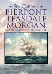 Sea Captain Pierpont Teasdale Morgan ebook by Harvey Franklin Greenwell Sr.