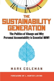 The Sustainability Generation - The Politics of Change and Why Personal Accountability is Essential Now! ebook by Mark Coleman