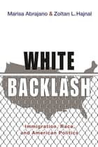 White Backlash - Immigration, Race, and American Politics ebook by Marisa Abrajano, Zoltan L. Hajnal