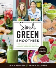 Simple Green Smoothies - 100+ Tasty Recipes to Lose Weight, Gain Energy, and Feel Great in Your Body ebook by Jen Hansard, Jadah Sellner