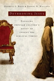 Dethroning Jesus - Exposing Popular Culture's Quest to Unseat the Biblical Christ ebook by Darrell L. Bock