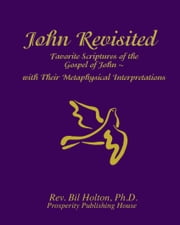 John Revisited: Favorite Scriptures of the Gospel of John With Their Metaphysical Interpretations ebook by Bil Holton