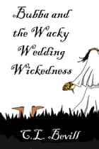 Bubba and the Wacky Wedding Wickedness eBook by C.L. Bevill