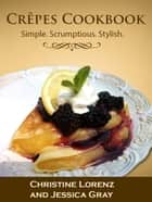 Crêpes Cookbook: Simple. Scrumptious. Stylish. ebook by