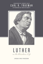 Luther on the Christian Life - Cross and Freedom ebook by Carl R. Trueman,Stephen J. Nichols,Justin Taylor,Robert Kolb