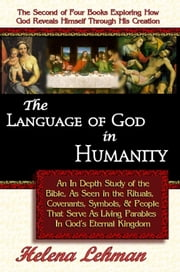 The Language of God in Humanity, An In Depth Study of the Bible as Seen in the Rituals, Covenants, Symbols, and People that Serve as Living Parables I ebook by Lehman, Helena