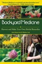 Backyard Medicine - Harvest and Make Your Own Herbal Remedies ebook by Matthew Seal, Julie Bruton-Seal