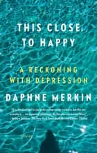 This Close to Happy - A Reckoning with Depression ebook by Daphne Merkin
