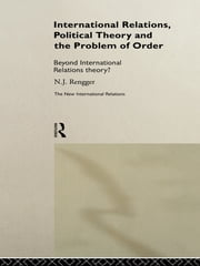 International Relations, Political Theory and the Problem of Order - Beyond International Relations Theory? ebook by N. J. Rengger