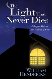 The Light That Never Dies - A Story of Hope in the Shadows of Grief ebook by William D. Hendricks