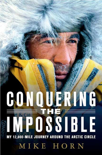 Conquering the Impossible - My 12,000-Mile Journey Around the Arctic Circle ebook by Mike Horn