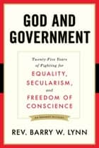 God and Government - Twenty-Five Years of Fighting for Equality, Secularism, and Freedom OfConscience ebook by Barry Lynn