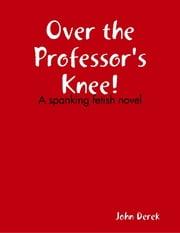 Over the Professor's Knee! ebook by John Derek