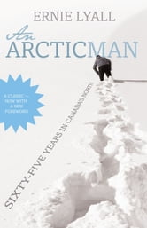 An Arctic Man - The classic account of sixty-five years in Canada's North ebook by Ernie Lyall