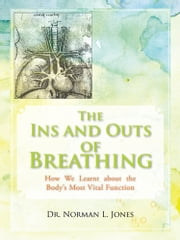 The Ins and Outs of Breathing - How We Learnt about the Body's Most Vital Function ebook by Dr. Norman L. Jones