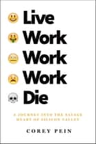 Live Work Work Work Die - A Journey into the Savage Heart of Silicon Valley ebook by Corey Pein
