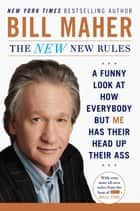 The New New Rules - A Funny Look at How Everybody but Me Has Their Head Up Their Ass eBook by Bill Maher