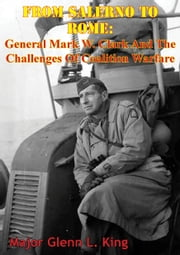From Salerno To Rome: General Mark W. Clark And The Challenges Of Coalition Warfare ebook by Major Glenn L. King