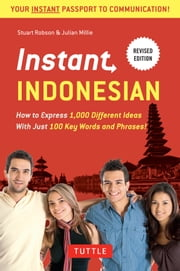 Instant Indonesian - How to Express 1,000 Different Ideas with Just 100 Key Words and Phrases! (Indonesian Phrasebook) ebook by Stuart Robson,Julian Millie