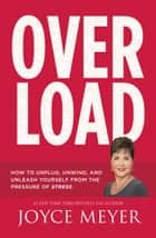 Overload - How to Unplug, Unwind, and Unleash Yourself from the Pressure of Stress ebook by Joyce Meyer