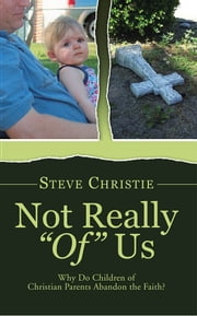 "Not Really ""Of"" Us - Why Do Children of Christian Parents Abandon the Faith? ebook by Steve Christie"