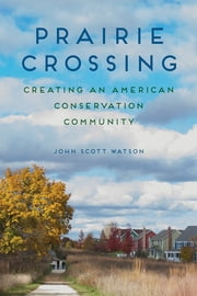 Prairie Crossing - Creating an American Conservation Community ebook by John Scott Watson