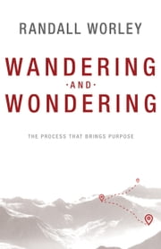 Wandering and Wondering - The Process That Brings Purpose ebook by Randall Worley