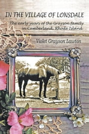 In the Village of Lonsdale:The Early Years of the Grayson Family in Cumberland, Rhode Island ebook by Grayson Lawton,Violet