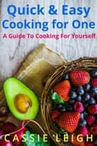 Quick & Easy Cooking for One - A Guide to Cooking for Yourself ebook by Cassie Leigh