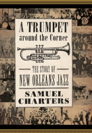 Trumpet around the Corner - The Story of New Orleans Jazz ebook by Samuel Charters