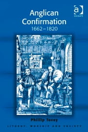 Anglican Confirmation - 1662-1820 ebook by Revd Dr Phillip Tovey,Professor Teresa Berger,Dr Paul F Bradshaw,Dr Dave Leal,Professor Bryan D Spinks
