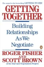 Getting Together - Building Relationships As We Negotiate ebook by Roger Fisher, Scott Brown