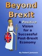 Beyond Brexit: A Positive Vision for a Successful Post-Brexit Economy ebook by Robert Jameson