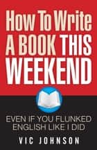 How To Write A Book This Weekend, Even If You Flunked English Like I Did ebook by Vic Johnson